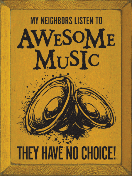 Funny Sign...My Neighbors Listen To Awesome Music - They Have No Choice