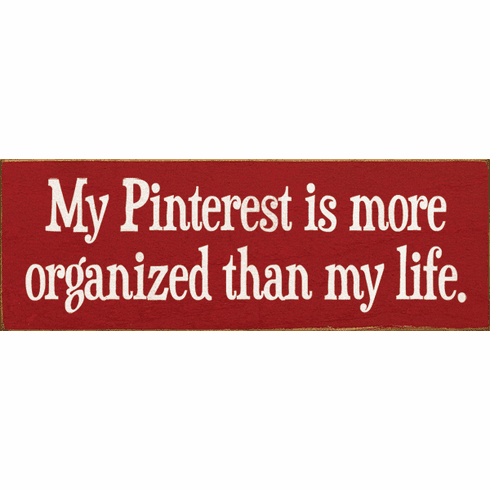 Funny Sign...My Pinterest Is More Organized Than My Life