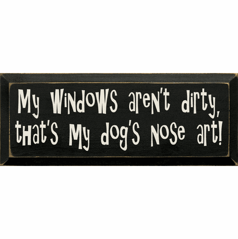 Funny Sign...My Windows Aren't Dirty, That's Just My Dog's Nose Art