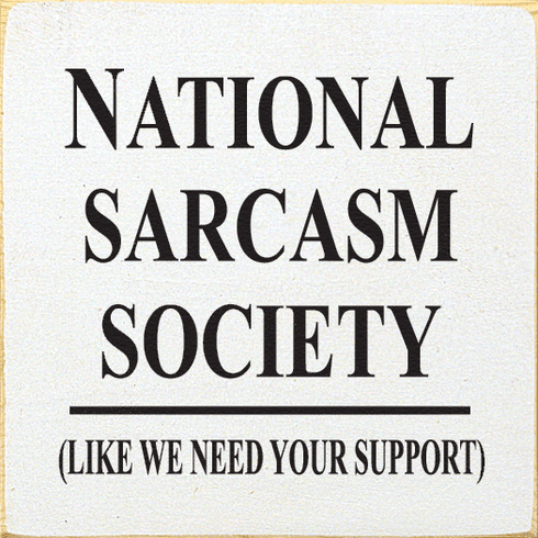 Funny Sign...National Sarcasm Society (Like We Need Your Support)