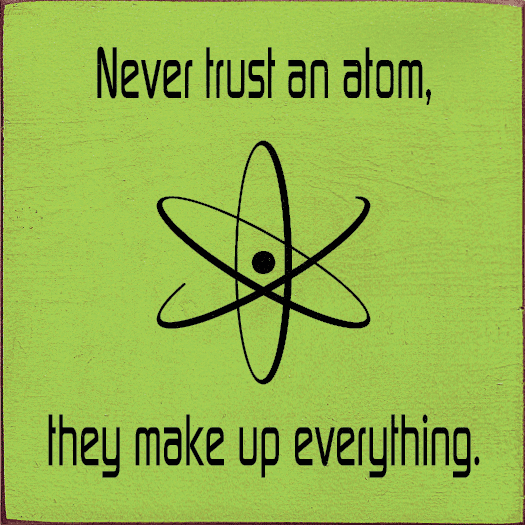 Funny Sign...Never Trust An Atom, They Make Up Everything