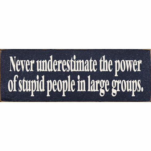 Funny Sign...Never Underestimate The Power Of Stupid People In Large Groups
