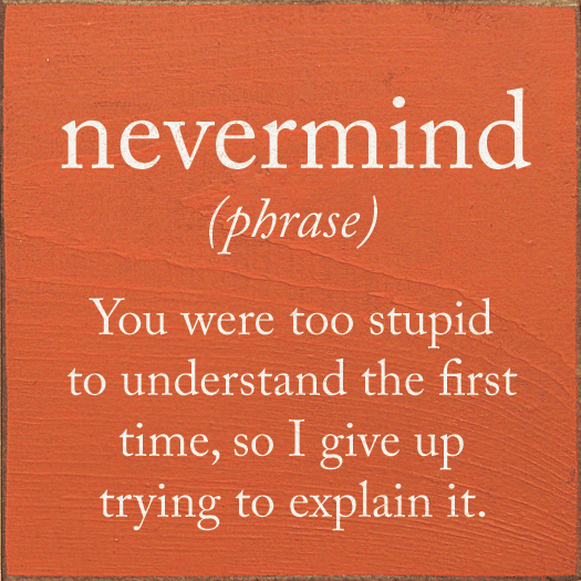 Funny Sign...Nevermind (Phrase) You Were Too Stupid To Understand