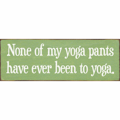 Funny Sign...None Of My Yoga Pants Have Ever Been To Yoga