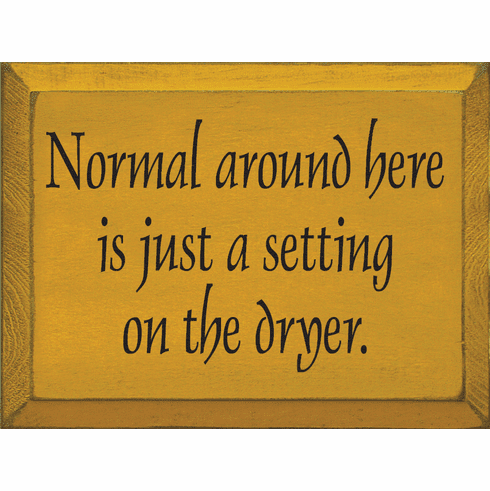 Funny Sign...Normal Around Here Is Just A Setting On The Dryer