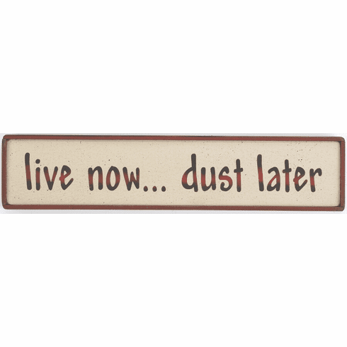 Live Now . . . Dust Later