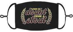 """""""When In Doubt Drink A Stout"""" Fabric Face Mask"""