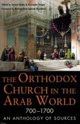 The Orthodox Church in the Arab World, 700-1700: An Anthology of Sources