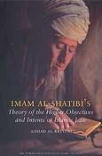 Imam al-Shatibi's Theory of the Higher Objectives and Intents of Islamic Law