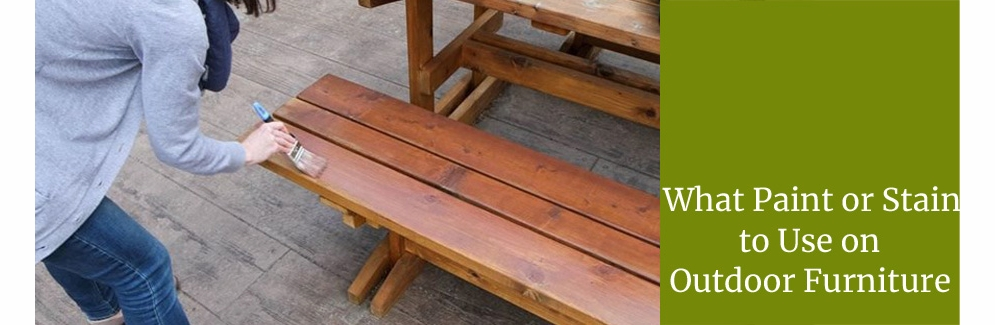Which Paint Or Stain Is Best For My Outdoor Furniture