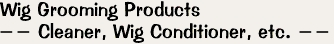 Wig Grooming Products -- Cleaner, Wig Conditioner, etc. --