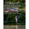 The Complete Steelheader: John Larison: Fly Fishing & Tying Books