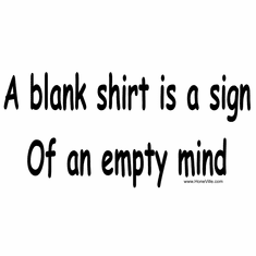 A blank shirt is a sign of an empty mind.