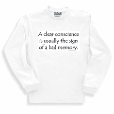 A clear conscience is usually the sign of a bad memory. Sweatshirt or long sleeve T-shirt