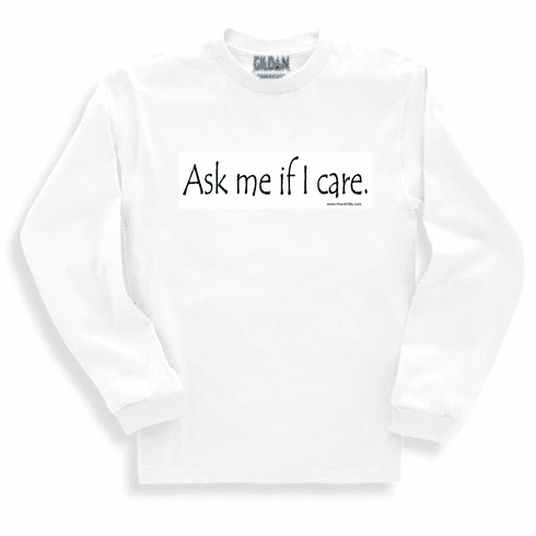 Ask me if I care. Sweatshirt or long sleeve T-shirt
