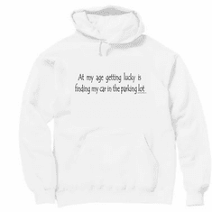 At my age getting lucky is finding my car in the parking lot. pullover hooded hoodie sweatshirt