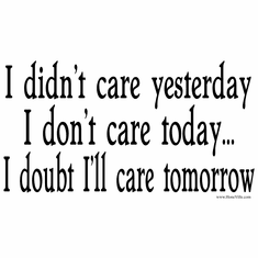 attitude shirt:  I didn't care yesterday, I don't care today... I doubt I'll care tomorrow