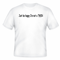Be happy I'm not a twin! T-shirt
