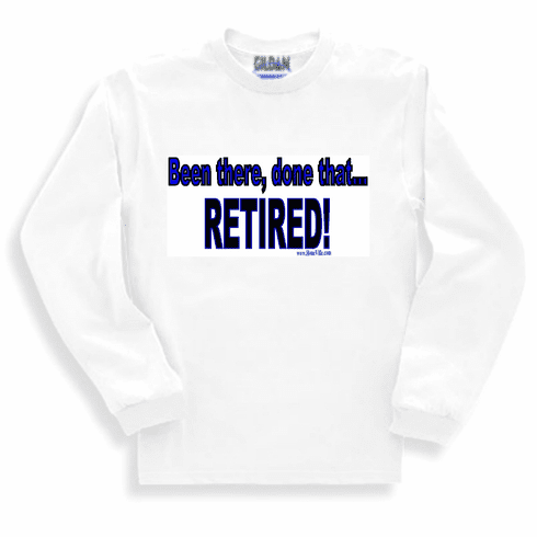 Been there done that RETIRED! sweetshirt or long sleeve T-shirt