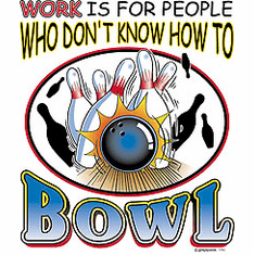 Bowling shirt: Work is for people who don't know how to BOWL