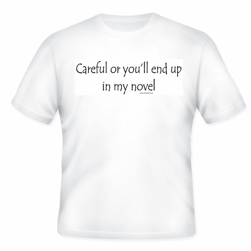 Careful or you'll end up in my novel. T-shirt