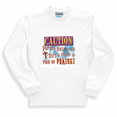 Christian long sleeve t-shirt or sweatshirt Caution person inside this shirt is subject to fits of praise