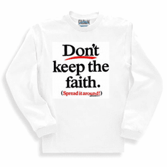 Christian long sleeve t-shirt or sweatshirt Don't keep the faith spread it around witness