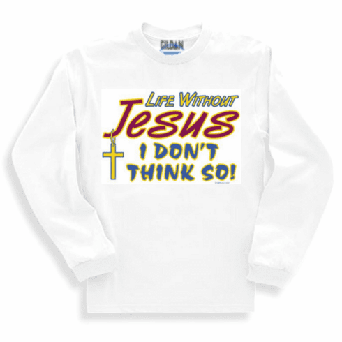 Christian Long sleeve T-Shirt or sweatshirt Life without Jesus? I don't think so!