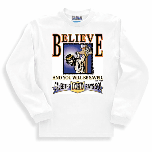 Christian sweatshirt or long sleeve  t-shirt Believe and be saved cause the Lord says so