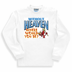 Christian sweatshirt or long sleeve T-shirt:  Without Heaven where would you be?