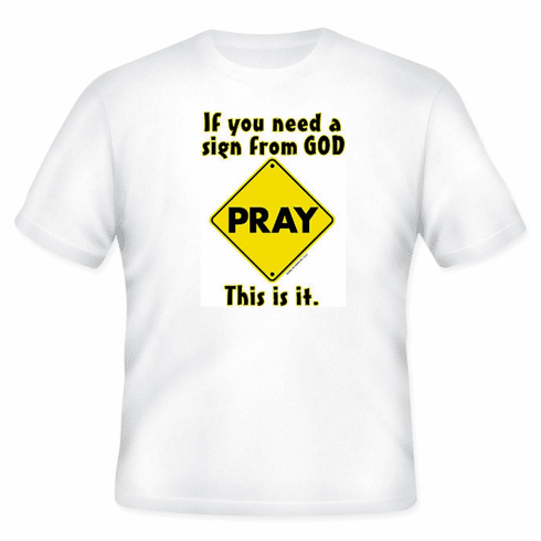 Christian T-Shirt:  If you need a sign from God this is it.  PRAY