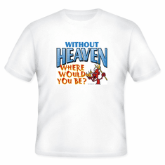 Christian T-Shirt:  Without Heaven where would you be?