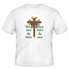 ChristianT-shirt:  Born once die twice.  Born twice die once.