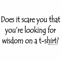 Does it scare you that you're looking for wisdom on a t-shirt?