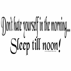 Don't hate yourself in the morning... Sleep till noon!