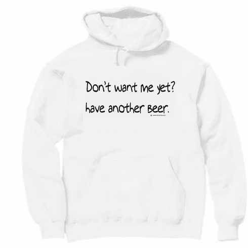 Don't want me yet? Have another beer. Pullover hooded hoodie Sweatshirt