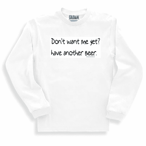 Don't want me yet? Have another beer. Sweatshirt or long sleeve T-shirt