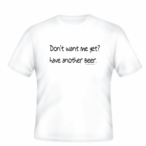 Don't want me yet? Have another beer. T-shirt