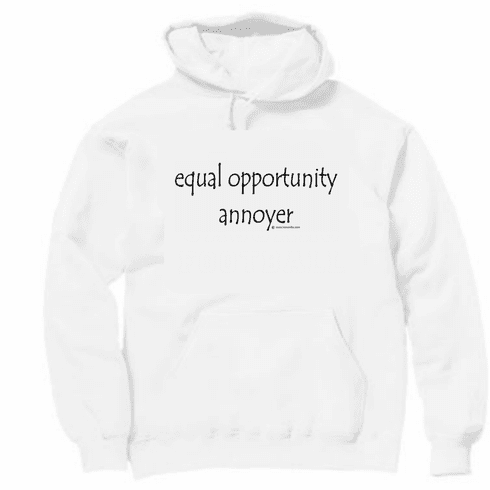 Equal opportunity annoyer.  Pullover hooded hoodie Sweatshirt