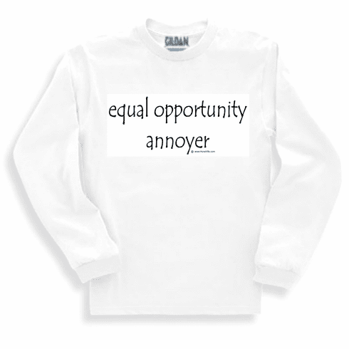 Equal opportunity annoyer.  Sweatshirt or long sleeve T-shirt