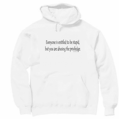 Everyone is entitled to be stupid but you are abusing the priviledge Pullover Hooded hoodie Sweatshirt