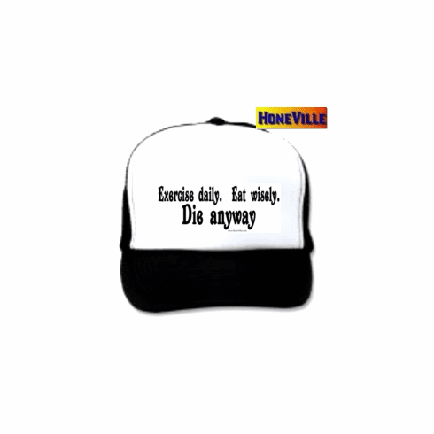 Exercise daily eat wisely die anyway.  Hat ball cap