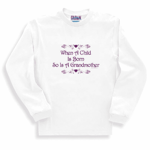 Family Grandma When a child is born so is a grandmother long sleeve tshirt sweatshirt