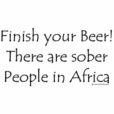 Finish your beer!  There are sober people in Africa!