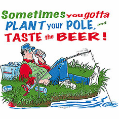 fishing shirt: Sometimes you gotta plant the pole and taste the beer