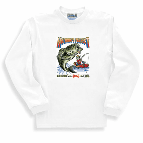 Fishing sweatshirt or long sleeve T-shirt. Nothing's perfect but fishing's as close as it gets.