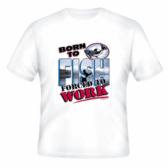 Fishing T-Shirt:  Born to FISH forced to WORK