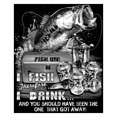 Fishing T-shirt:  I fish therefore I drink and you should have seen the one that got away