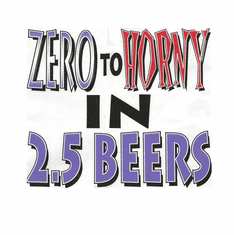 funny adult humor drinking shirt Zero to horny in 2.5 beers