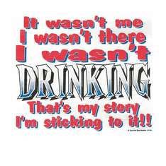 funny drunk party shirt wasn't me wasn't there DRINKING that's story sticking to it